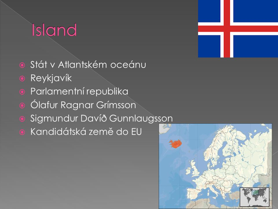  Stát v Atlantském oceánu  Reykjavík  Parlamentní republika  Ólafur Ragnar Grímsson  Sigmundur Davíð Gunnlaugsson  Kandidátská země do EU