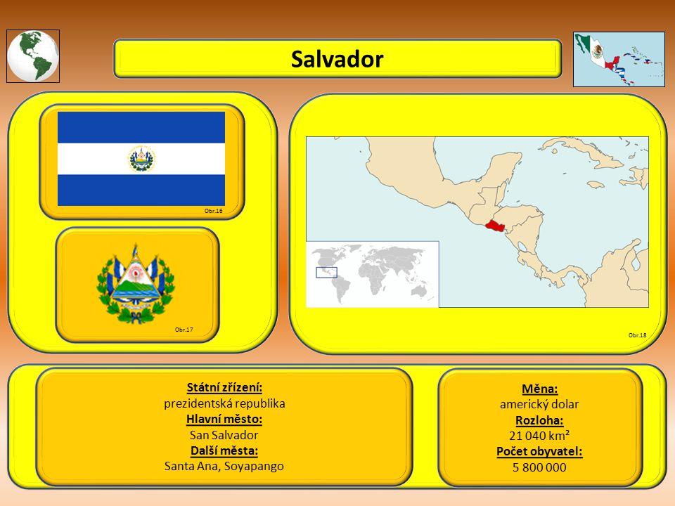 Salvador Státní zřízení: prezidentská republika Hlavní město: San Salvador Další města: Santa Ana, Soyapango Obr.16 Obr.17 Obr.18 Měna: americký dolar Rozloha: 21 040 km² Počet obyvatel: 5 800 000