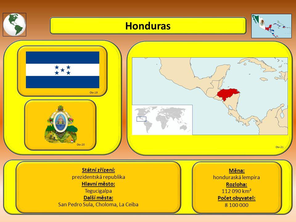 Honduras Státní zřízení: prezidentská republika Hlavní město: Tegucigalpa Další města: San Pedro Sula, Choloma, La Ceiba Obr.19 Obr.20 Obr.21 Měna: honduraská lempira Rozloha: 112 090 km² Počet obyvatel: 8 100 000