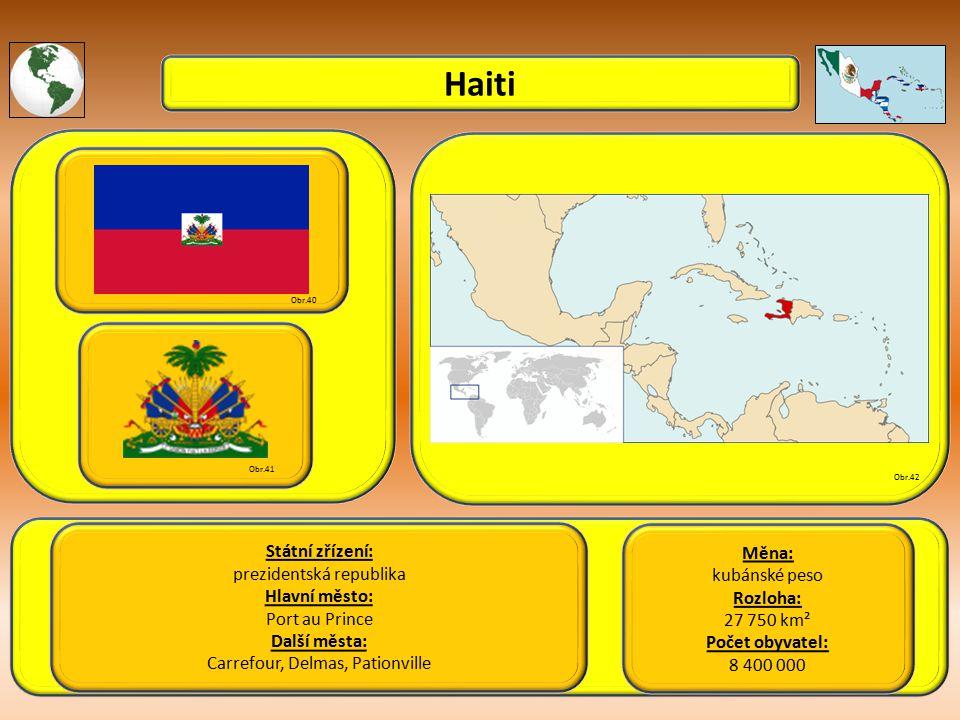 Haiti Státní zřízení: prezidentská republika Hlavní město: Port au Prince Další města: Carrefour, Delmas, Pationville Obr.40 Obr.41 Obr.42 Měna: kubánské peso Rozloha: 27 750 km² Počet obyvatel: 8 400 000