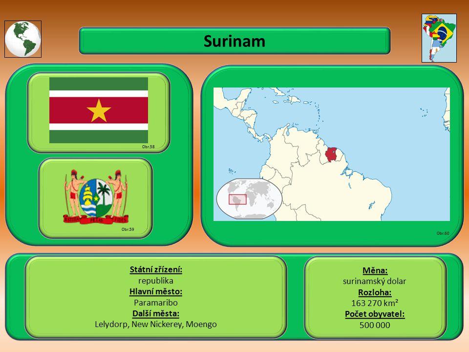 Surinam Státní zřízení: republika Hlavní město: Paramaribo Další města: Lelydorp, New Nickerey, Moengo Obr.58 Obr.59 Obr.60 Měna: surinamský dolar Rozloha: 163 270 km² Počet obyvatel: 500 000