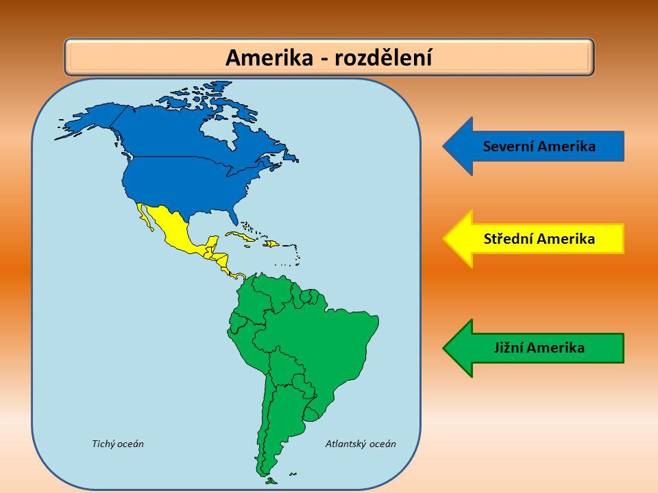 Amerika - rozdělení Atlantský oceánTichý oceán Severní Amerika Střední Amerika Jižní Amerika