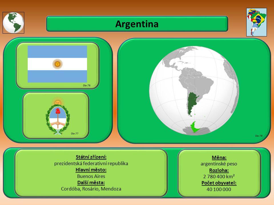 Argentina Státní zřízení: prezidentská federativní republika Hlavní město: Buenos Aires Další města: Cordóba, Rosário, Mendoza Obr.76 Obr.77 Obr.78 Měna: argentinské peso Rozloha: 2 780 400 km² Počet obyvatel: 40 100 000