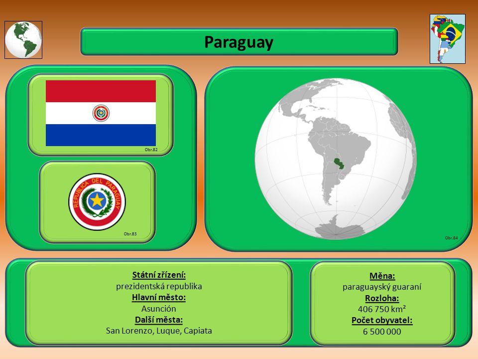 Paraguay Státní zřízení: prezidentská republika Hlavní město: Asunción Další města: San Lorenzo, Luque, Capiata Obr.82 Obr.83 Obr.84 Měna: paraguayský guaraní Rozloha: 406 750 km² Počet obyvatel: 6 500 000