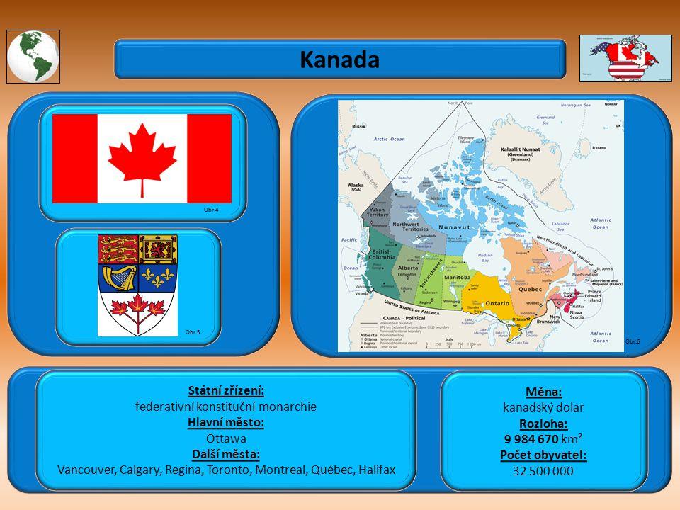 Kanada Státní zřízení: federativní konstituční monarchie Hlavní město: Ottawa Další města: Vancouver, Calgary, Regina, Toronto, Montreal, Québec, Halifax Obr.4 Obr.5 Obr.6 Měna: kanadský dolar Rozloha: 9 984 670 km² Počet obyvatel: 32 500 000