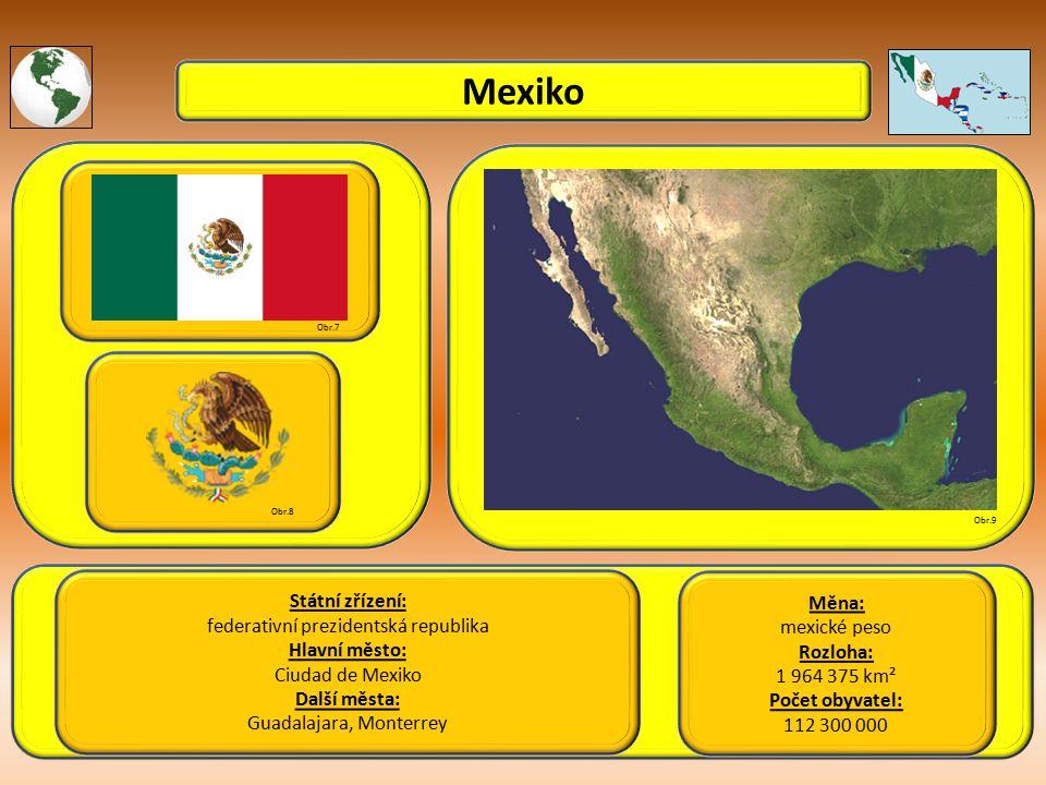 Mexiko Státní zřízení: federativní prezidentská republika Hlavní město: Ciudad de Mexiko Další města: Guadalajara, Monterrey Obr.7 Obr.8 Obr.9 Měna: mexické peso Rozloha: 1 964 375 km² Počet obyvatel: 112 300 000