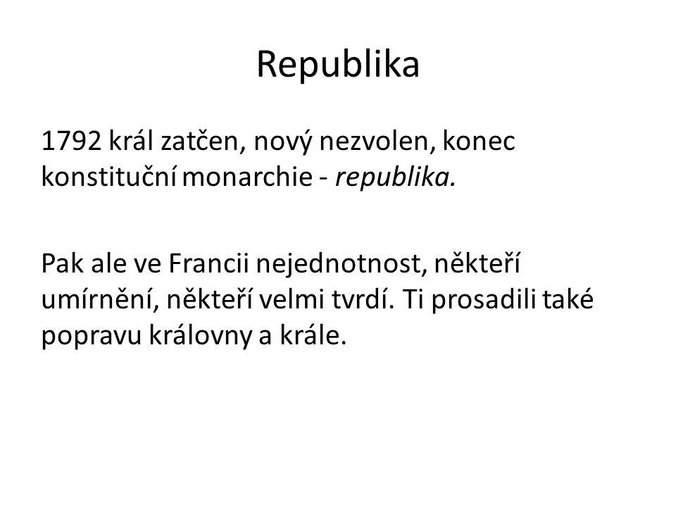 Republika 1792 král zatčen, nový nezvolen, konec konstituční monarchie - republika. Pak ale ve Francii nejednotnost, někteří umírnění, někteří velmi t