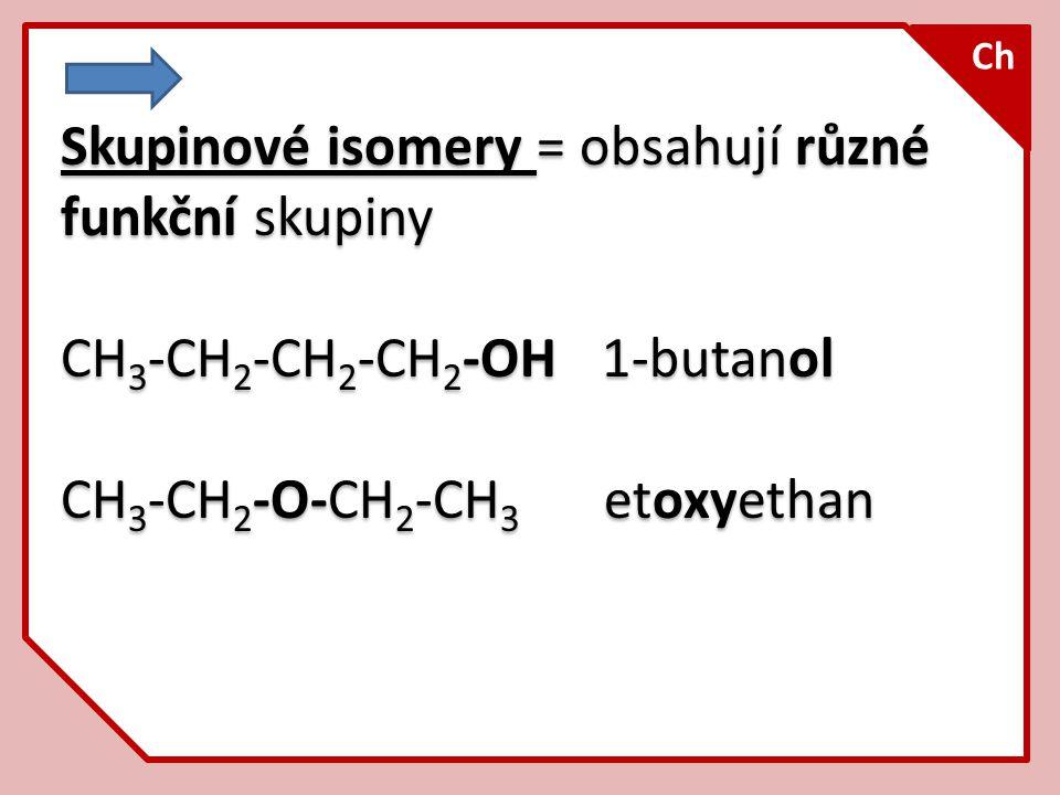 Skupinové isomery = obsahují různé funkční skupiny CH 3 -CH 2 -CH 2 -CH 2 -OH 1-butanol CH 3 -CH 2 -O-CH 2 -CH 3 etoxyethan Skupinové isomery = obsahu