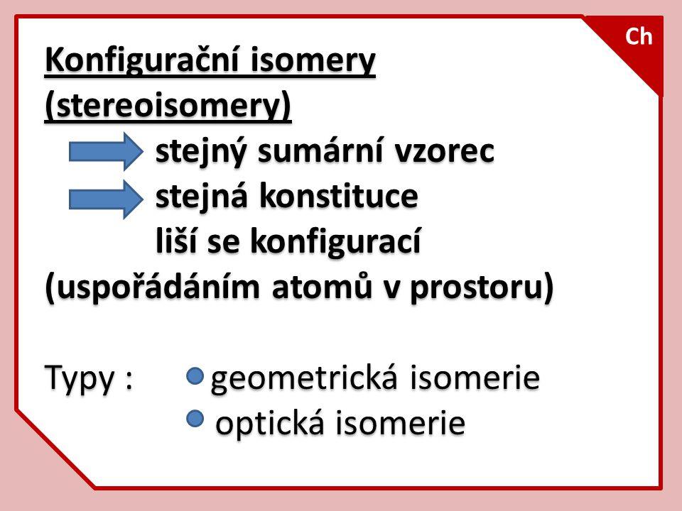 Konfigurační isomery (stereoisomery) stejný sumární vzorec stejná konstituce liší se konfigurací (uspořádáním atomů v prostoru) Typy : geometrická iso
