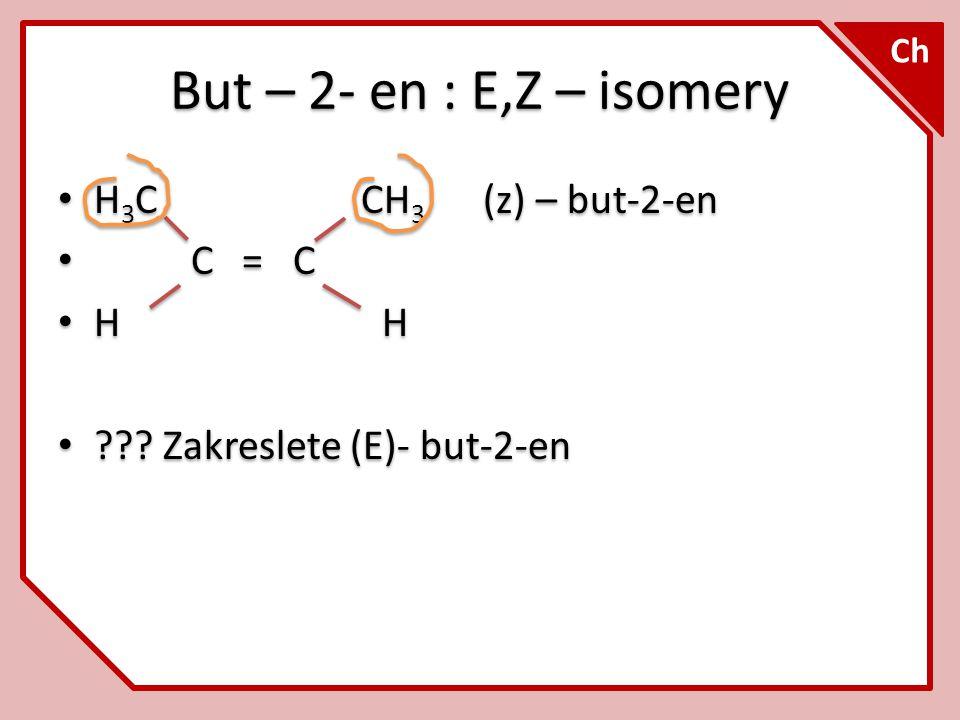 Ch But – 2- en : E,Z – isomery H 3 C CH 3 (z) – but-2-en C = C H H ??? Zakreslete (E)- but-2-en H 3 C CH 3 (z) – but-2-en C = C H H ??? Zakreslete (E)