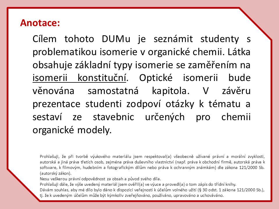 Anotace: Cílem tohoto DUMu je seznámit studenty s problematikou isomerie v organické chemii. Látka obsahuje základní typy isomerie se zaměřením na iso