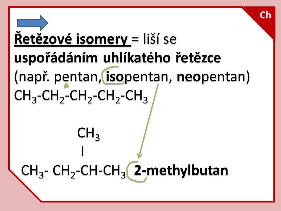 Řetězové isomery = liší se uspořádáním uhlíkatého řetězce (např. pentan, isopentan, neopentan) CH 3 -CH 2 -CH 2 -CH 2 -CH 3 CH 3 I CH 3 - CH 2 -CH-CH