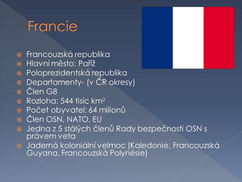  Francouzská republika  Hlavní město: Paříž  Poloprezidentská republika  Departamenty- (v ČR okresy)  Člen G8  Rozloha: 544 tisíc km 2  Počet o