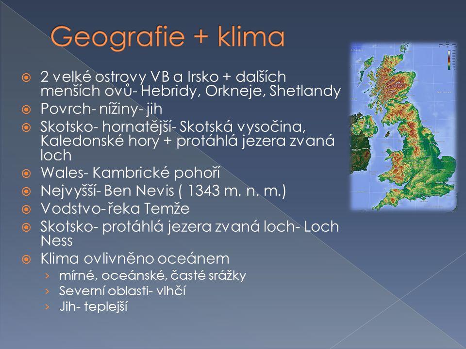  2 velké ostrovy VB a Irsko + dalších menších ovů- Hebridy, Orkneje, Shetlandy  Povrch- nížiny- jih  Skotsko- hornatější- Skotská vysočina, Kaledon