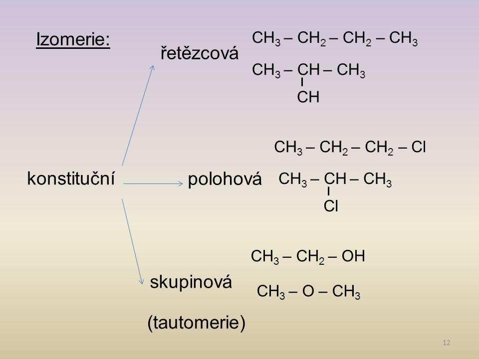 12 Izomerie: řetězcová polohová konstituční skupinová (tautomerie) CH 3 – CH 2 – CH 2 – CH 3 CH CH 3 – CH – CH 3 Cl CH 3 – CH – CH 3 CH 3 – CH 2 – CH
