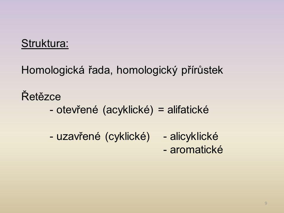 9 Struktura: Homologická řada, homologický přírůstek Řetězce - otevřené (acyklické) = alifatické - uzavřené (cyklické)- alicyklické - aromatické