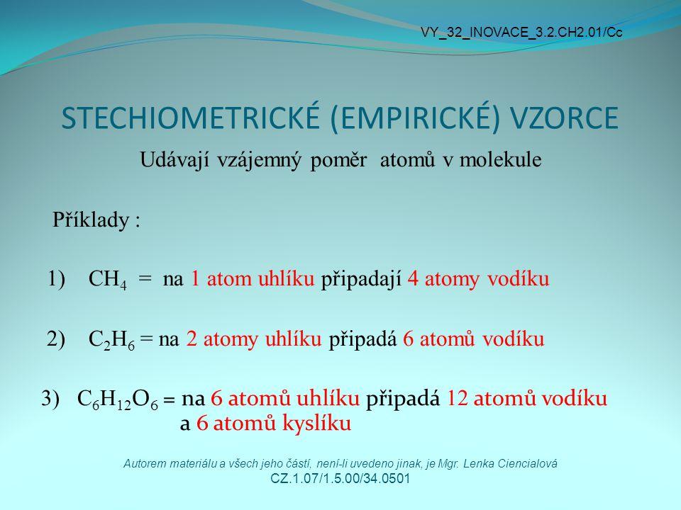 STECHIOMETRICKÉ (EMPIRICKÉ) VZORCE Udávají vzájemný poměr atomů v molekule Příklady : 1) CH 4 = na 1 atom uhlíku připadají 4 atomy vodíku 2) C 2 H 6 =