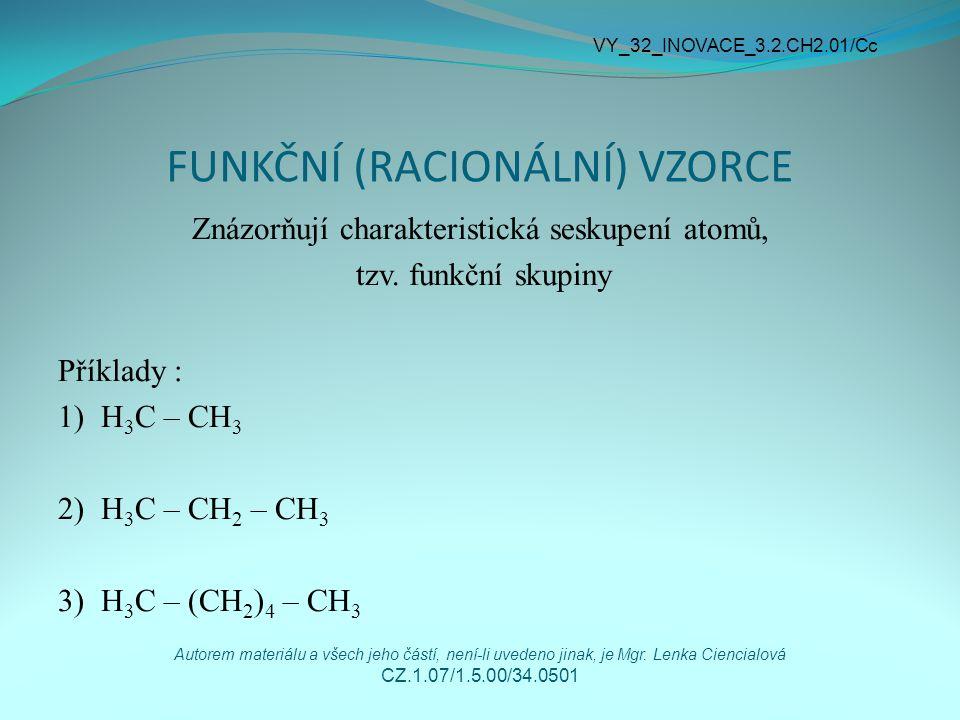 FUNKČNÍ (RACIONÁLNÍ) VZORCE Znázorňují charakteristická seskupení atomů, tzv. funkční skupiny Příklady : 1) H 3 C – CH 3 2) H 3 C – CH 2 – CH 3 3) H 3
