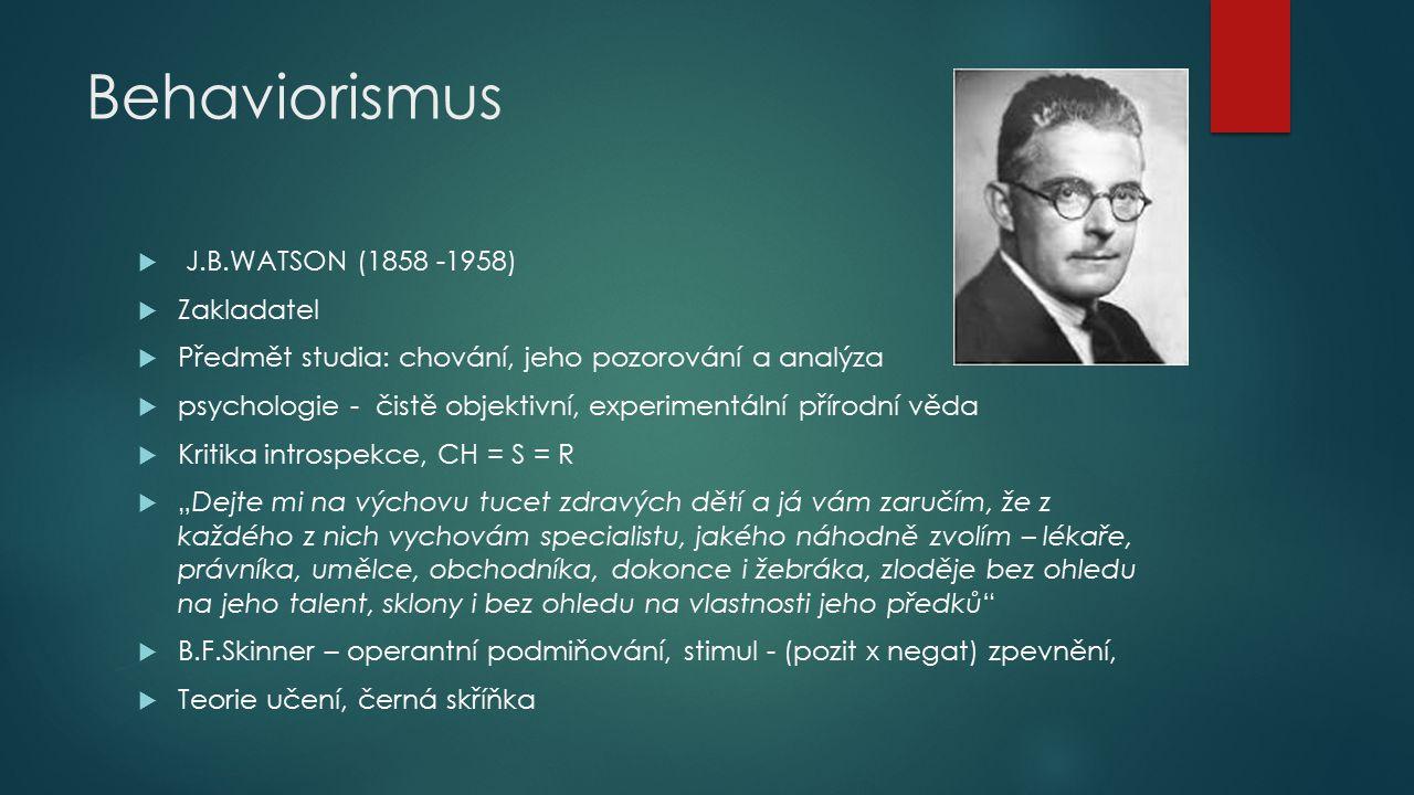 Behaviorismus  J.B.WATSON (1858 -1958)  Zakladatel  Předmět studia: chování, jeho pozorování a analýza  psychologie - čistě objektivní, experiment