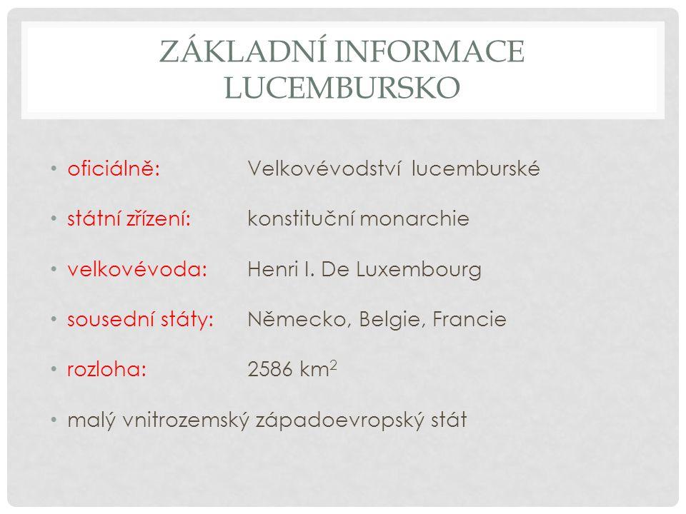 ZÁKLADNÍ INFORMACE LUCEMBURSKO oficiálně: Velkovévodství lucemburské státní zřízení: konstituční monarchie velkovévoda: Henri I.