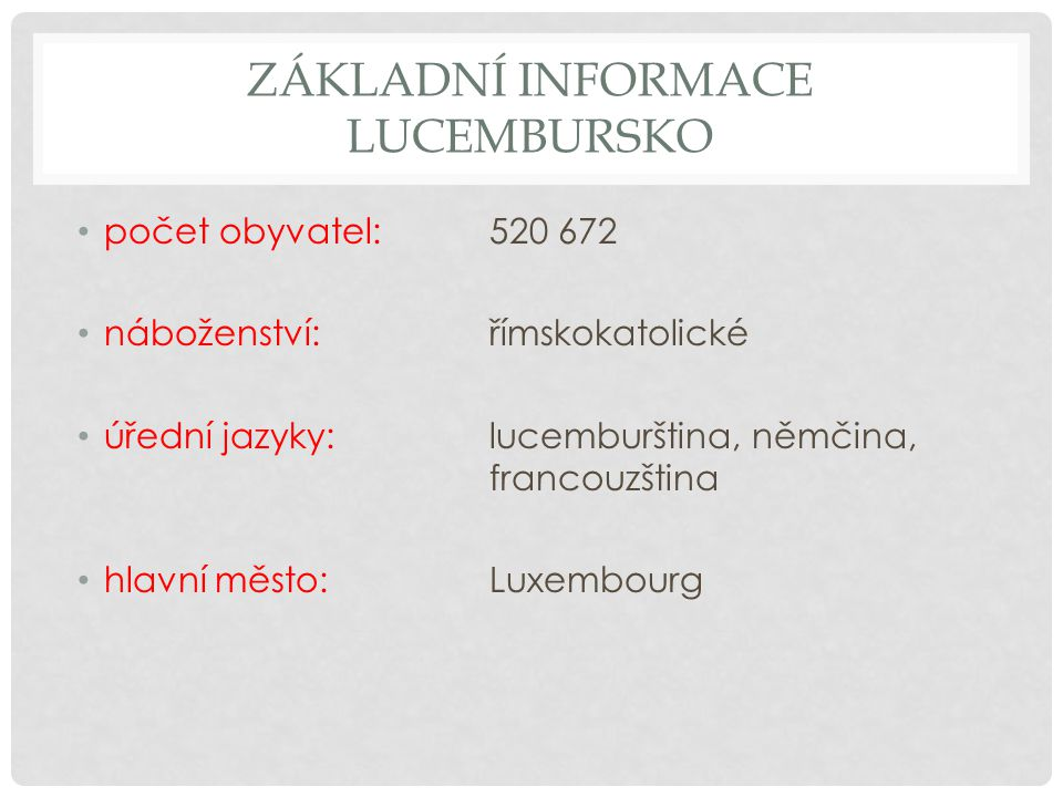 ZÁKLADNÍ INFORMACE LUCEMBURSKO počet obyvatel: 520 672 náboženství: římskokatolické úřední jazyky:lucemburština, němčina, francouzština hlavní město: Luxembourg