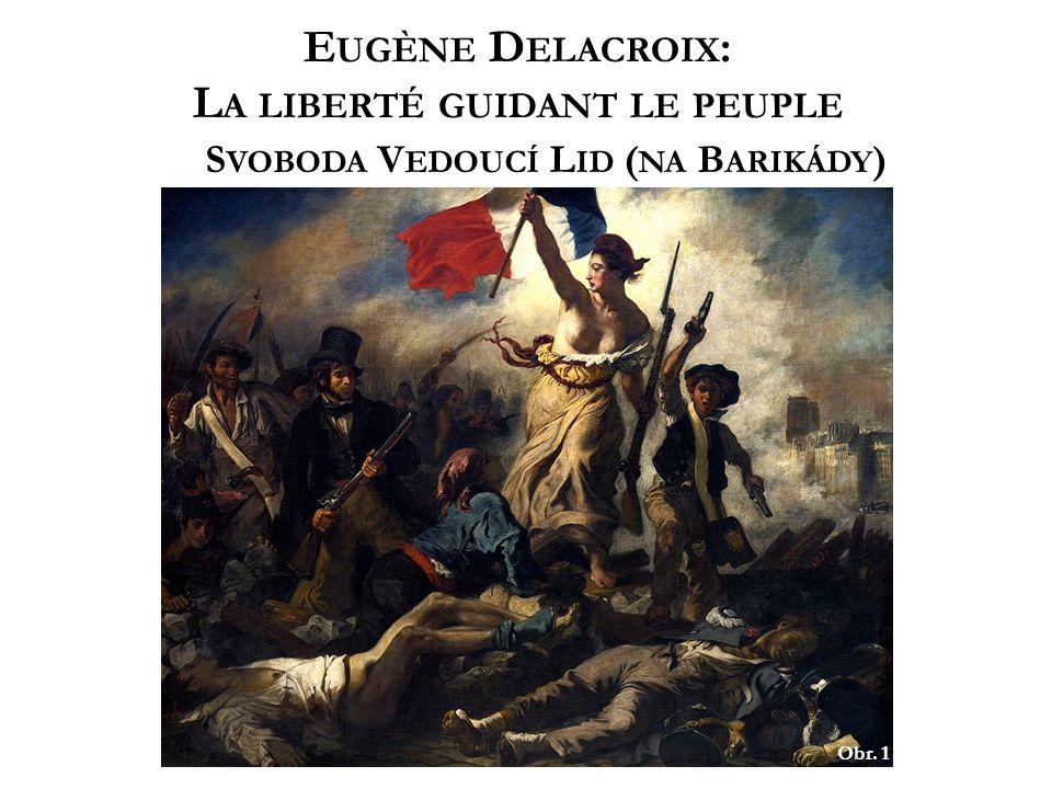 Obr. 1 E UGÈNE D ELACROIX : L A LIBERTÉ GUIDANT LE PEUPLE S VOBODA V EDOUCÍ L ID ( NA B ARIKÁDY )