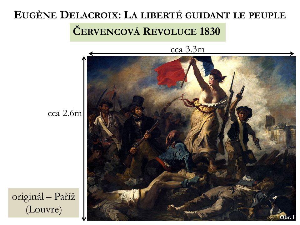 Obr. 1 E UGÈNE D ELACROIX : L A LIBERTÉ GUIDANT LE PEUPLE originál – Paříž (Louvre) cca 2.6m cca 3.3m Č ERVENCOVÁ R EVOLUCE 1830