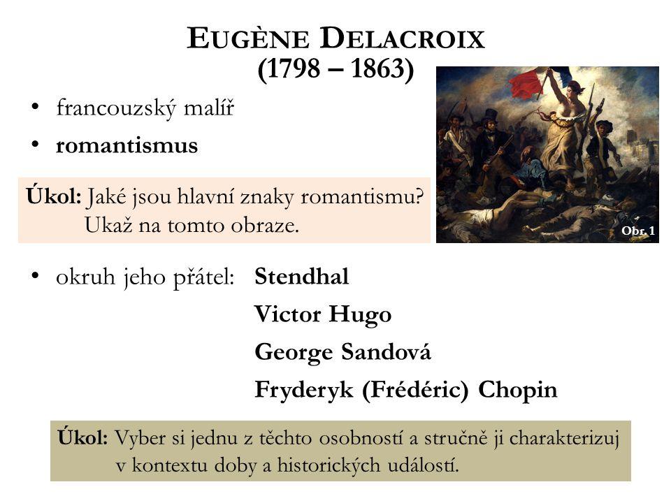 E UGÈNE D ELACROIX (1798 – 1863) francouzský malíř romantismus okruh jeho přátel:Stendhal Victor Hugo George Sandová Fryderyk (Frédéric) Chopin Úkol: Jaké jsou hlavní znaky romantismu.