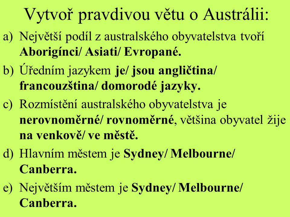 Vytvoř pravdivou větu o Austrálii: a)Největší podíl z australského obyvatelstva tvoří Aborigínci/ Asiati/ Evropané. b)Úředním jazykem je/ jsou angličt