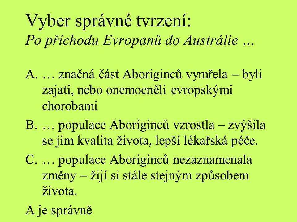 Vyber správné tvrzení: Po příchodu Evropanů do Austrálie … A.… značná část Aboriginců vymřela – byli zajati, nebo onemocněli evropskými chorobami B.…