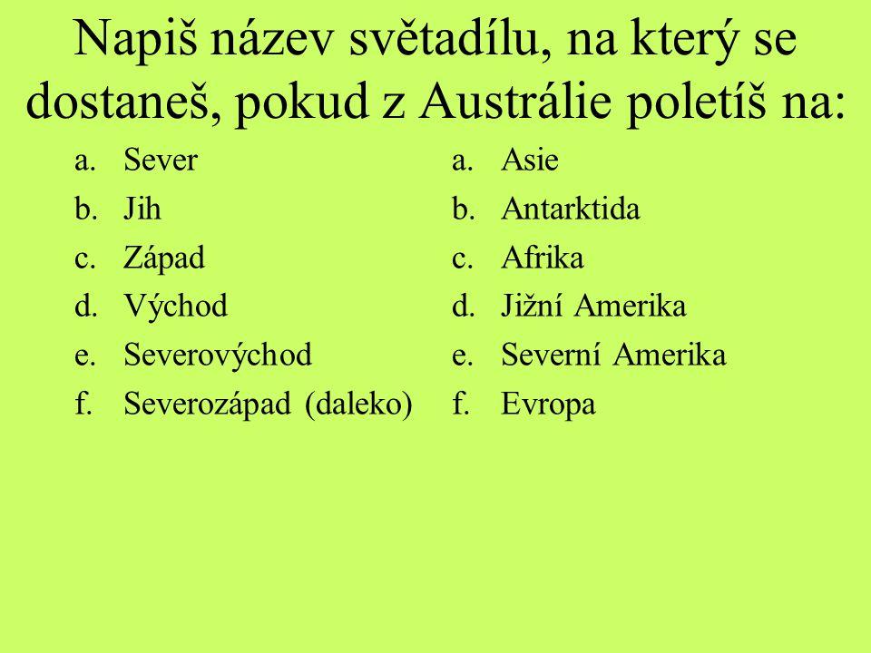 Napiš název světadílu, na který se dostaneš, pokud z Austrálie poletíš na: a.Sever b.Jih c.Západ d.Východ e.Severovýchod f.Severozápad (daleko) a.Asie