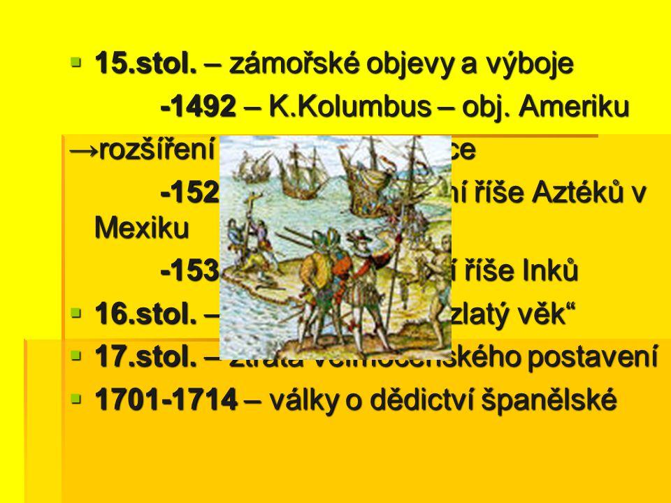 15.stol. – zámořské objevy a výboje -1492 – K.Kolumbus – obj. Ameriku -1492 – K.Kolumbus – obj. Ameriku → rozšíření ve Stř. a J Americe -1521 H.Cort