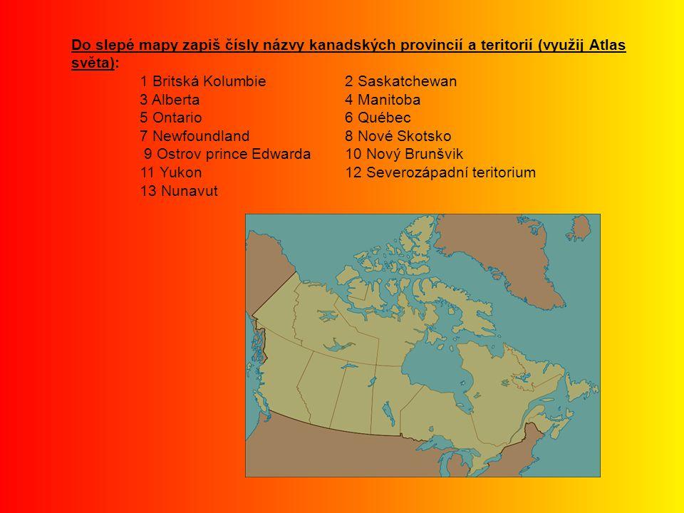 Do slepé mapy zapiš čísly názvy kanadských provincií a teritorií (využij Atlas světa): Řešení 1 Britská Kolumbie2 Saskatchewan 3 Alberta4 Manitoba 5 Ontario6 Québec 7 Newfoundland8 Nové Skotsko 9 Ostrov prince Edwarda10 Nový Brunšvik 11 Yukon12 Severozápadní teritorium 13 Nunavut 1 3 2 4 5 6 10 9 8 11 12 13