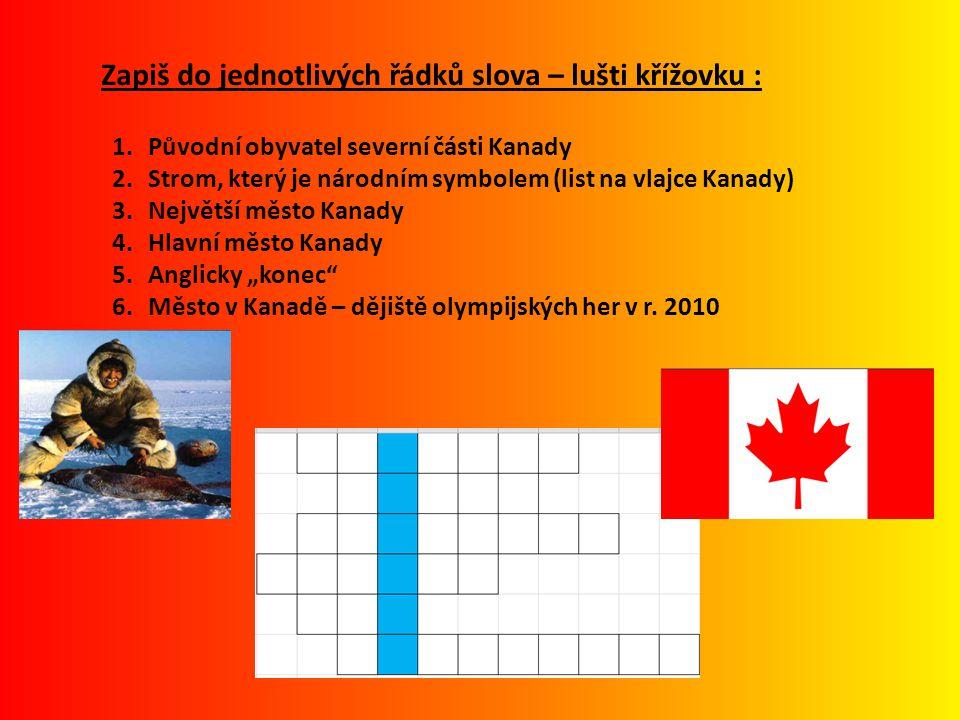 """Zapiš do jednotlivých řádků slova – lušti křížovku : 1.Původní obyvatel severní části Kanady 2.Strom, který je národním symbolem (list na vlajce Kanady) 3.Největší město Kanady 4.Hlavní město Kanady 5.Anglicky """"konec 6.Město v Kanadě – dějiště olympijských her v r."""