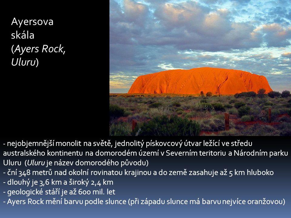 Ayersova skála (Ayers Rock, Uluru) - nejobjemnější monolit na světě, jednolitý pískovcový útvar ležící ve středu australského kontinentu na domorodém území v Severním teritoriu a Národním parku Uluru (Uluru je název domorodého původu) - ční 348 metrů nad okolní rovinatou krajinou a do země zasahuje až 5 km hluboko - dlouhý je 3,6 km a široký 2,4 km - geologické stáří je až 600 mil.