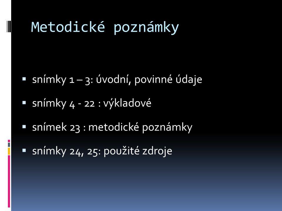 Metodické poznámky  snímky 1 – 3: úvodní, povinné údaje  snímky 4 - 22 : výkladové  snímek 23 : metodické poznámky  snímky 24, 25: použité zdroje