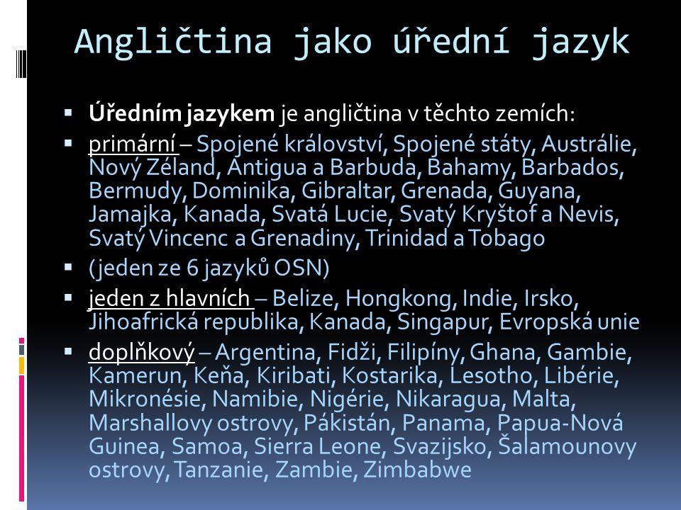 Angličtina jako úřední jazyk  Úředním jazykem je angličtina v těchto zemích:  primární – Spojené království, Spojené státy, Austrálie, Nový Zéland, Antigua a Barbuda, Bahamy, Barbados, Bermudy, Dominika, Gibraltar, Grenada, Guyana, Jamajka, Kanada, Svatá Lucie, Svatý Kryštof a Nevis, Svatý Vincenc a Grenadiny, Trinidad a Tobago  (jeden ze 6 jazyků OSN)  jeden z hlavních – Belize, Hongkong, Indie, Irsko, Jihoafrická republika, Kanada, Singapur, Evropská unie  doplňkový – Argentina, Fidži, Filipíny, Ghana, Gambie, Kamerun, Keňa, Kiribati, Kostarika, Lesotho, Libérie, Mikronésie, Namibie, Nigérie, Nikaragua, Malta, Marshallovy ostrovy, Pákistán, Panama, Papua-Nová Guinea, Samoa, Sierra Leone, Svazijsko, Šalamounovy ostrovy, Tanzanie, Zambie, Zimbabwe
