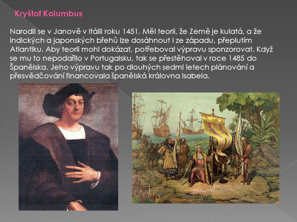Kryštof Kolumbus Narodil se v Janově v Itálii roku 1451. Měl teorii, že Země je kulatá, a že indických a japonských břehů lze dosáhnout i ze západu, p
