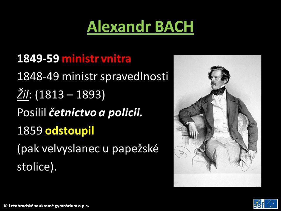 © Letohradské soukromé gymnázium o.p.s. Alexandr BACH 1849-59 ministr vnitra 1848-49 ministr spravedlnosti Žil: (1813 – 1893) Posílil četnictvo a poli