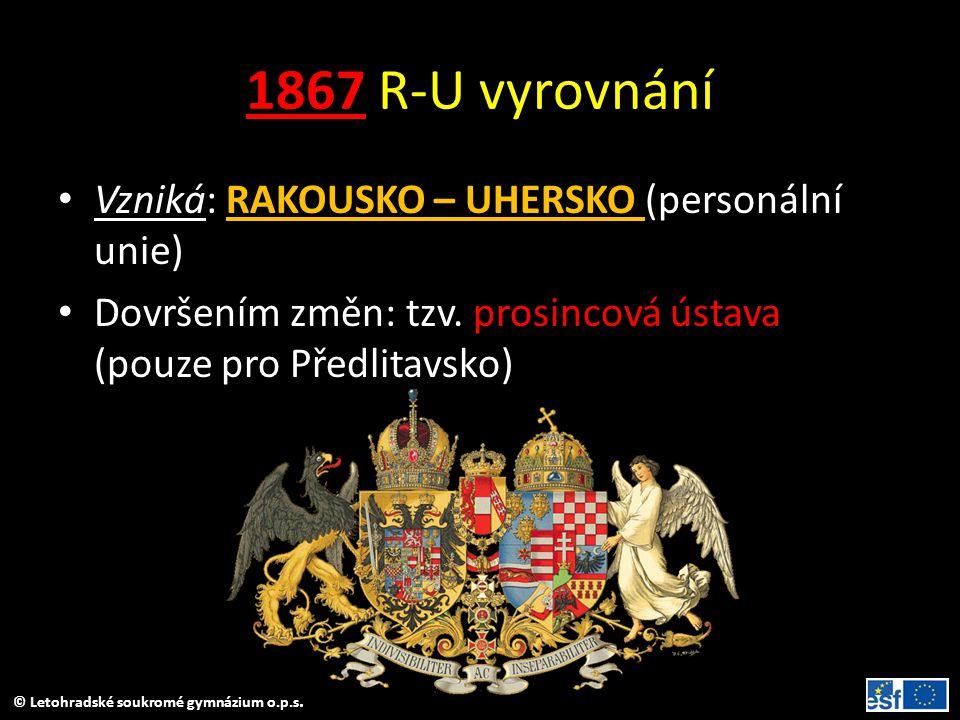 © Letohradské soukromé gymnázium o.p.s. 1867 R-U vyrovnání Vzniká: RAKOUSKO – UHERSKO (personální unie) Dovršením změn: tzv. prosincová ústava (pouze