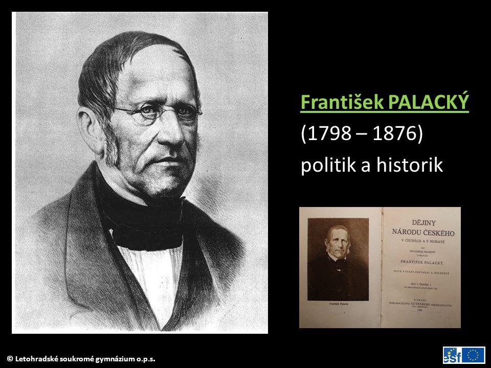 © Letohradské soukromé gymnázium o.p.s. František PALACKÝ (1798 – 1876) politik a historik