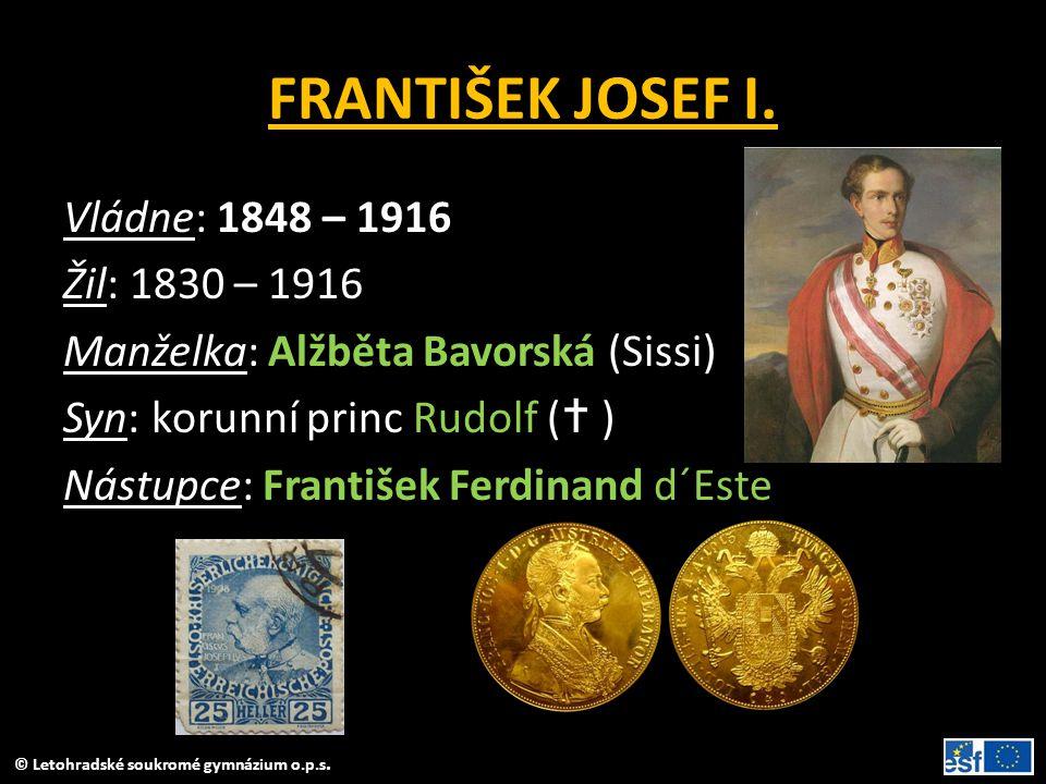 © Letohradské soukromé gymnázium o.p.s. FRANTIŠEK JOSEF I. Vládne: 1848 – 1916 Žil: 1830 – 1916 Manželka: Alžběta Bavorská (Sissi) Syn: korunní princ