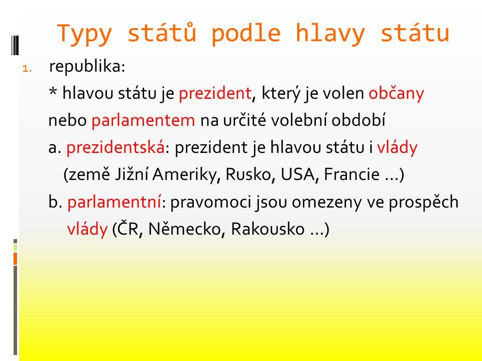 Typy států podle hlavy státu 1. republika: * hlavou státu je prezident, který je volen občany nebo parlamentem na určité volební období a. prezidentsk
