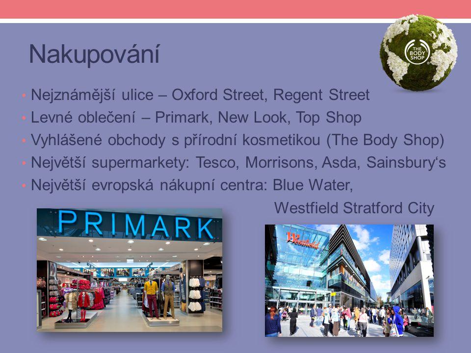 Nakupování Nejznámější ulice – Oxford Street, Regent Street Levné oblečení – Primark, New Look, Top Shop Vyhlášené obchody s přírodní kosmetikou (The Body Shop) Největší supermarkety: Tesco, Morrisons, Asda, Sainsbury's Největší evropská nákupní centra: Blue Water, Westfield Stratford City