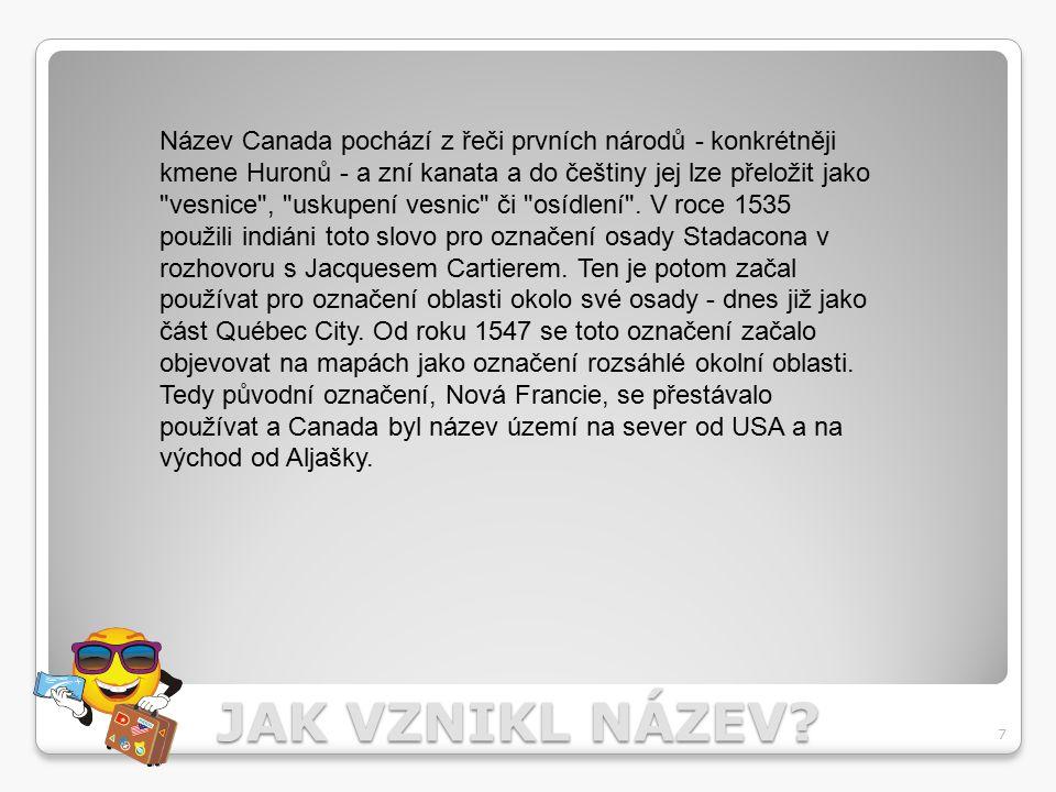 JAK VZNIKL NÁZEV? 7 Název Canada pochází z řeči prvních národů - konkrétněji kmene Huronů - a zní kanata a do češtiny jej lze přeložit jako