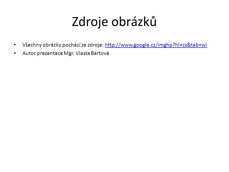 Zdroje obrázků Všechny obrázky pochází ze zdroje: http://www.google.cz/imghp?hl=cs&tab=wihttp://www.google.cz/imghp?hl=cs&tab=wi Autor prezentace Mgr.
