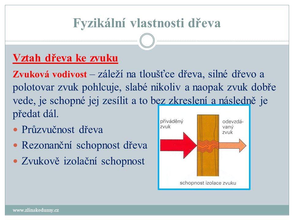 Fyzikální vlastnosti dřeva www.zlinskedumy.cz Vztah dřeva ke zvuku Zvuková vodivost – záleží na tloušťce dřeva, silné dřevo a polotovar zvuk pohlcuje, slabé nikoliv a naopak zvuk dobře vede, je schopné jej zesílit a to bez zkreslení a následně je předat dál.
