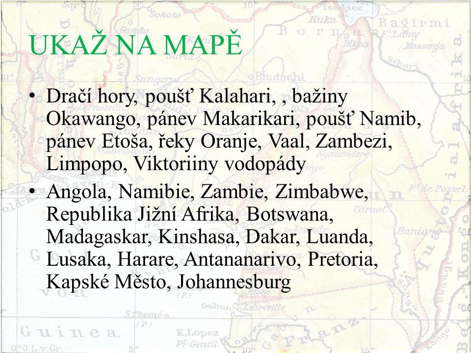 UKAŽ NA MAPĚ Dračí hory, poušť Kalahari,, bažiny Okawango, pánev Makarikari, poušť Namib, pánev Etoša, řeky Oranje, Vaal, Zambezi, Limpopo, Viktoriiny