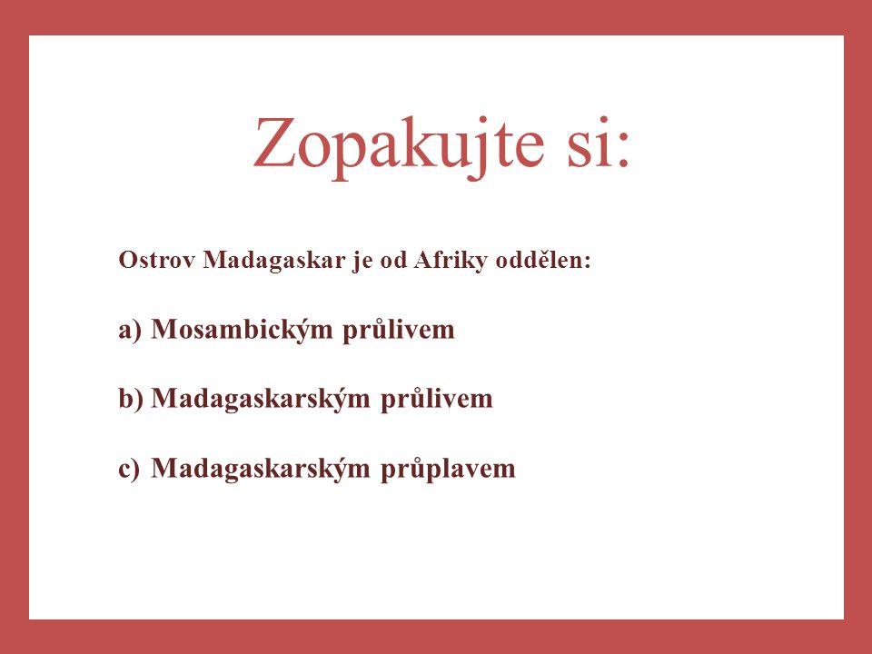 a) Zopakujte si: Ostrov Madagaskar je od Afriky oddělen: a)Mosambickým průlivem b)Madagaskarským průlivem c)Madagaskarským průplavem