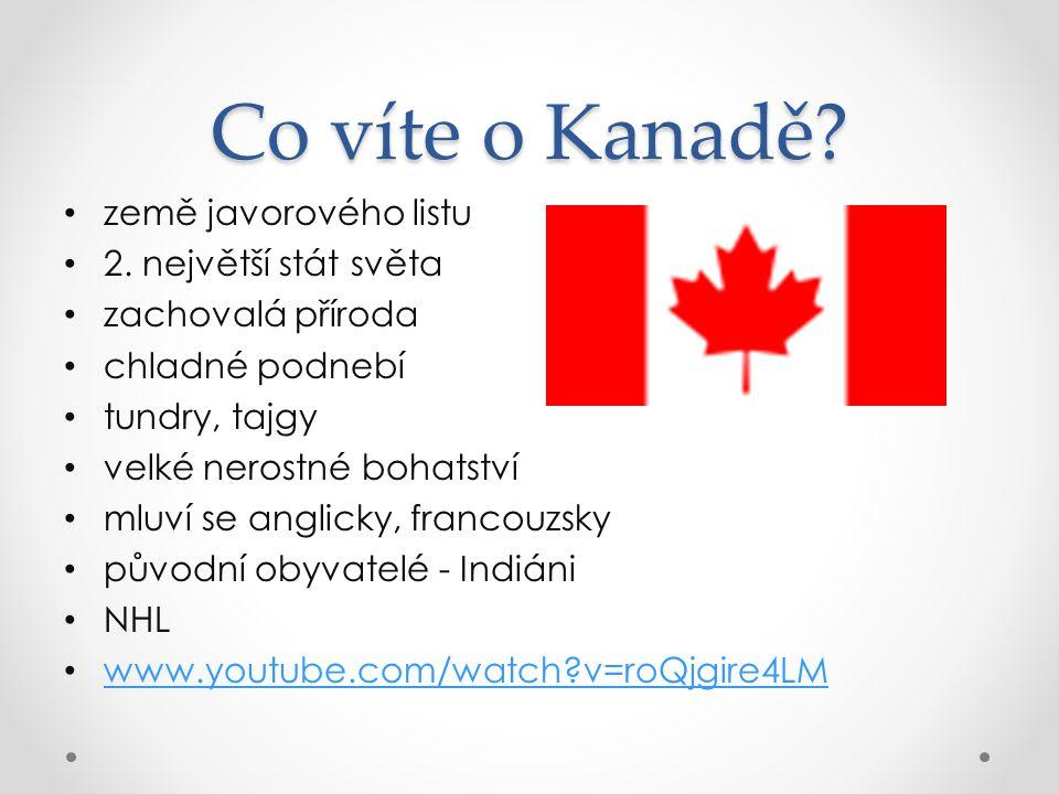 Co víte o Kanadě? země javorového listu 2. největší stát světa zachovalá příroda chladné podnebí tundry, tajgy velké nerostné bohatství mluví se angli